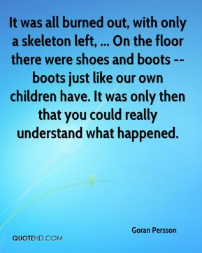 It was all burned out, with only a skeleton left, ... On the floor there were shoes and boots -- boots just like our own children have. It was only then that you could really understand what happened.