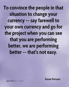 To convince the people in that situation to change your currency -- say farewell to your own currency and go for the project when you can see that you are performing better, we are performing better -- that's not easy.