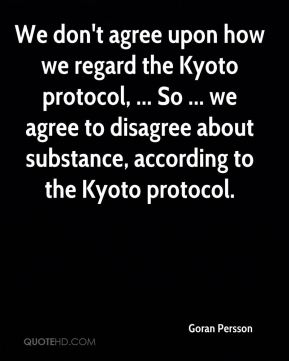 We don't agree upon how we regard the Kyoto protocol, ... So ... we agree to disagree about substance, according to the Kyoto protocol.