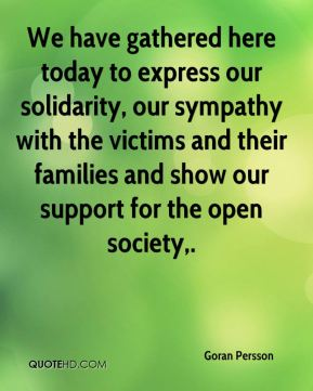 Goran Persson - We have gathered here today to express our solidarity, our sympathy with the victims and their families and show our support for the open society.