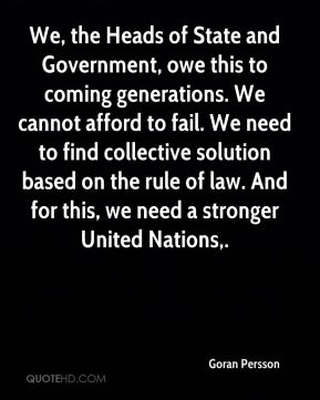We, the Heads of State and Government, owe this to coming generations. We cannot afford to fail. We need to find collective solution based on the rule of law. And for this, we need a stronger United Nations.