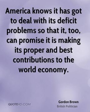 Gordon Brown - America knows it has got to deal with its deficit problems so that it, too, can promise it is making its proper and best contributions to the world economy.
