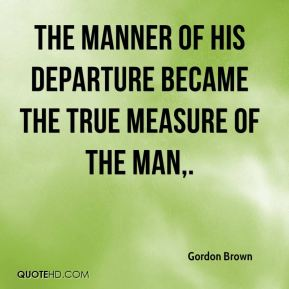 Gordon Brown - The manner of his departure became the true measure of the man.