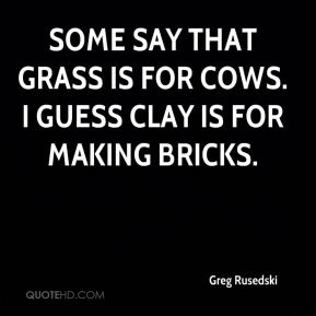 Greg Rusedski - Some say that grass is for cows. I guess clay is for making bricks.