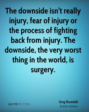 The downside isn't really injury, fear of injury or the process of fighting back from injury. The downside, the very worst thing in the world, is surgery.