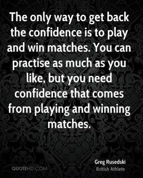 Greg Rusedski - The only way to get back the confidence is to play and win matches. You can practise as much as you like, but you need confidence that comes from playing and winning matches.
