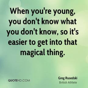 When you're young, you don't know what you don't know, so it's easier to get into that magical thing.