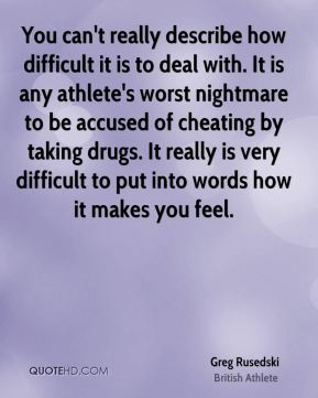 Greg Rusedski - You can't really describe how difficult it is to deal with. It is any athlete's worst nightmare to be accused of cheating by taking drugs. It really is very difficult to put into words how it makes you feel.