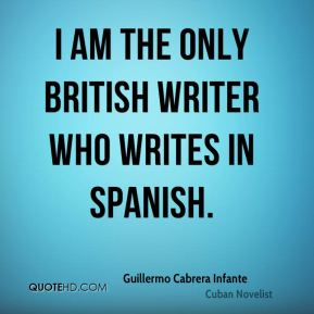 Guillermo Cabrera Infante - I am the only British writer who writes in Spanish.