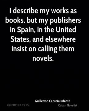 Guillermo Cabrera Infante - I describe my works as books, but my publishers in Spain, in the United States, and elsewhere insist on calling them novels.