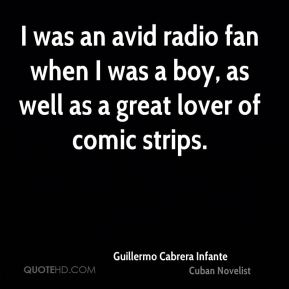 Guillermo Cabrera Infante - I was an avid radio fan when I was a boy, as well as a great lover of comic strips.