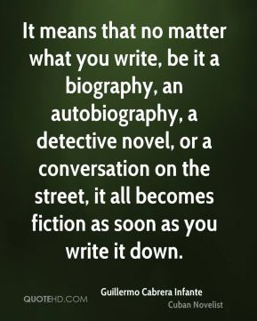 Guillermo Cabrera Infante - It means that no matter what you write, be it a biography, an autobiography, a detective novel, or a conversation on the street, it all becomes fiction as soon as you write it down.