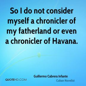 Guillermo Cabrera Infante - So I do not consider myself a chronicler of my fatherland or even a chronicler of Havana.