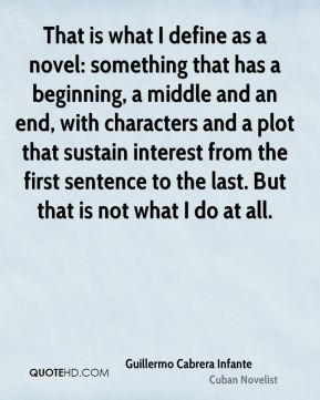 That is what I define as a novel: something that has a beginning, a middle and an end, with characters and a plot that sustain interest from the first sentence to the last. But that is not what I do at all.
