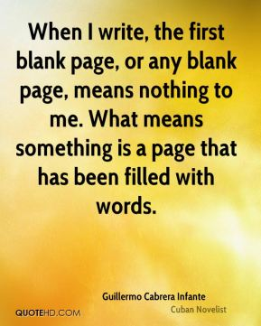 Guillermo Cabrera Infante - When I write, the first blank page, or any blank page, means nothing to me. What means something is a page that has been filled with words.