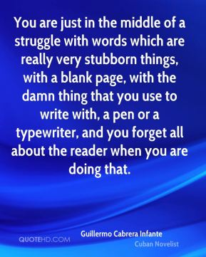Guillermo Cabrera Infante - You are just in the middle of a struggle with words which are really very stubborn things, with a blank page, with the damn thing that you use to write with, a pen or a typewriter, and you forget all about the reader when you are doing that.