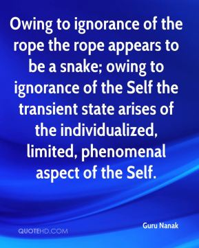 Guru Nanak - Owing to ignorance of the rope the rope appears to be a snake; owing to ignorance of the Self the transient state arises of the individualized, limited, phenomenal aspect of the Self.