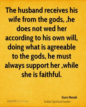 The husband receives his wife from the gods, ,he does not wed her according to his own will, doing what is agreeable to the gods, he must always support her ,while she is faithful.