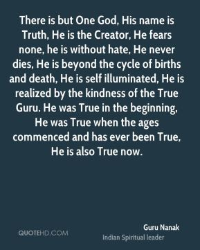 There is but One God, His name is Truth, He is the Creator, He fears none, he is without hate, He never dies, He is beyond the cycle of births and death, He is self illuminated, He is realized by the kindness of the True Guru. He was True in the beginning, He was True when the ages commenced and has ever been True, He is also True now.