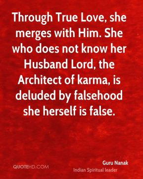 Through True Love, she merges with Him. She who does not know her Husband Lord, the Architect of karma, is deluded by falsehood she herself is false.