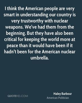 Haley Barbour - I think the American people are very smart in understanding our country is very trustworthy with nuclear weapons. We've had them from the beginning. But they have also been critical for keeping the world more at peace than it would have been if it hadn't been for the American nuclear umbrella.