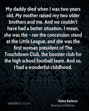 Haley Barbour - My daddy died when I was two years old. My mother raised my two older brothers and me. And we couldn't have had a better situation. I mean, she was the - ran the concession stand at the Little League, and she was the first woman president of The Touchdown Club, the booster club for the high school football team. And so, I had a wonderful childhood.
