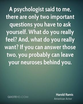 A psychologist said to me, there are only two important questions you have to ask yourself. What do you really feel? And, what do you really want? If you can answer those two, you probably can leave your neuroses behind you.