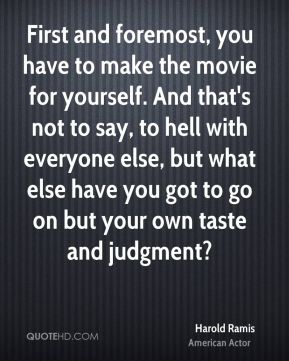 Harold Ramis - First and foremost, you have to make the movie for yourself. And that's not to say, to hell with everyone else, but what else have you got to go on but your own taste and judgment?