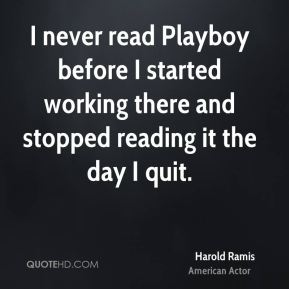 Harold Ramis - I never read Playboy before I started working there and stopped reading it the day I quit.