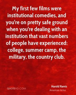 Harold Ramis - My first few films were institutional comedies, and you're on pretty safe ground when you're dealing with an institution that vast numbers of people have experienced: college, summer camp, the military, the country club.