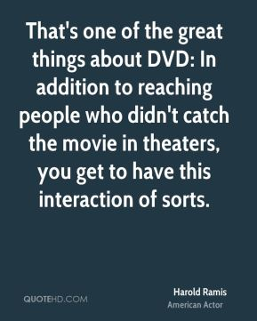 Harold Ramis - That's one of the great things about DVD: In addition to reaching people who didn't catch the movie in theaters, you get to have this interaction of sorts.