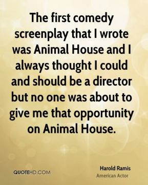 The first comedy screenplay that I wrote was Animal House and I always thought I could and should be a director but no one was about to give me that opportunity on Animal House.