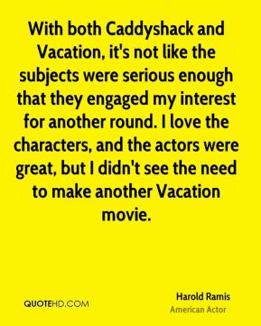Harold Ramis - With both Caddyshack and Vacation, it's not like the subjects were serious enough that they engaged my interest for another round. I love the characters, and the actors were great, but I didn't see the need to make another Vacation movie.