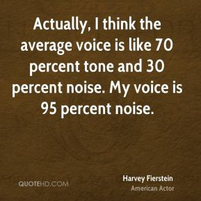 Harvey Fierstein - Actually, I think the average voice is like 70 percent tone and 30 percent noise. My voice is 95 percent noise.