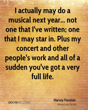 I actually may do a musical next year... not one that I've written; one that I may star in. Plus my concert and other people's work and all of a sudden you've got a very full life.