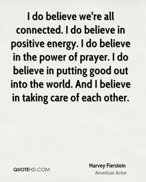 I do believe we're all connected. I do believe in positive energy. I do believe in the power of prayer. I do believe in putting good out into the world. And I believe in taking care of each other.