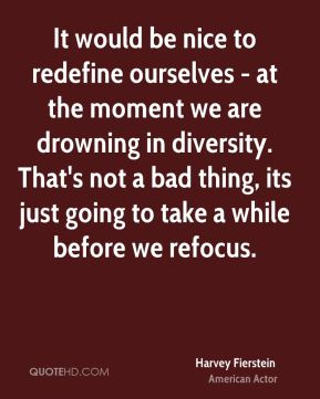 It would be nice to redefine ourselves - at the moment we are drowning in diversity. That's not a bad thing, its just going to take a while before we refocus.