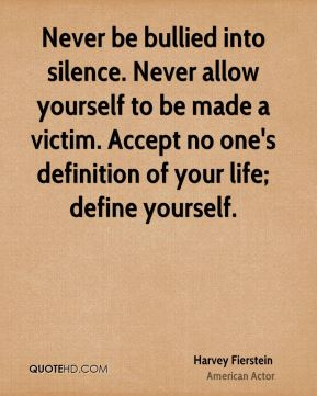Harvey Fierstein - Never be bullied into silence. Never allow yourself to be made a victim. Accept no one's definition of your life; define yourself.