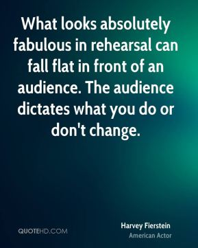 Harvey Fierstein - What looks absolutely fabulous in rehearsal can fall flat in front of an audience. The audience dictates what you do or don't change.