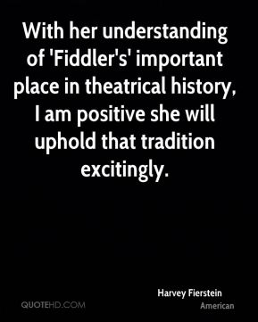 Harvey Fierstein - With her understanding of 'Fiddler's' important place in theatrical history, I am positive she will uphold that tradition excitingly.