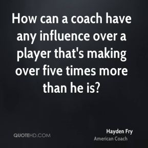 How can a coach have any influence over a player that's making over five times more than he is?