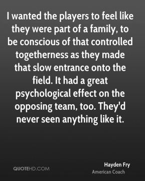 I wanted the players to feel like they were part of a family, to be conscious of that controlled togetherness as they made that slow entrance onto the field. It had a great psychological effect on the opposing team, too. They'd never seen anything like it.