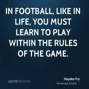 Hayden Fry - In football, like in life, you must learn to play within the rules of the game.