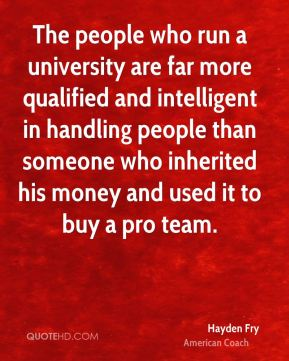 Hayden Fry - The people who run a university are far more qualified and intelligent in handling people than someone who inherited his money and used it to buy a pro team.