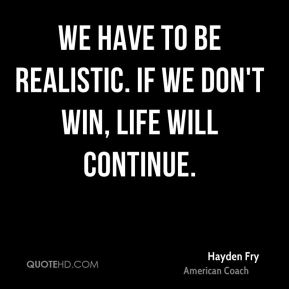 We have to be realistic. If we don't win, life will continue.