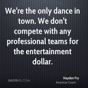 We're the only dance in town. We don't compete with any professional teams for the entertainment dollar.
