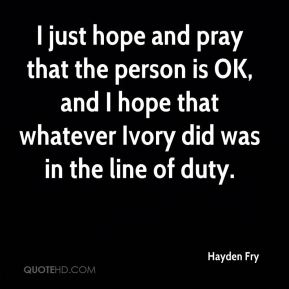 Hayden Fry - I just hope and pray that the person is OK, and I hope that whatever Ivory did was in the line of duty.