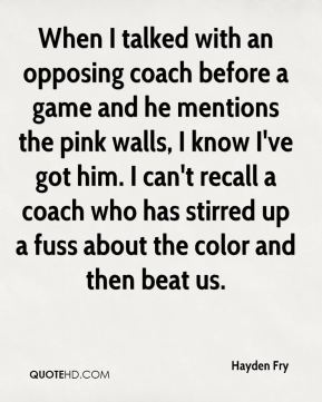Hayden Fry - When I talked with an opposing coach before a game and he mentions the pink walls, I know I've got him. I can't recall a coach who has stirred up a fuss about the color and then beat us.