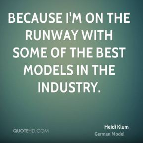 Because I'm on the runway with some of the best models in the industry.