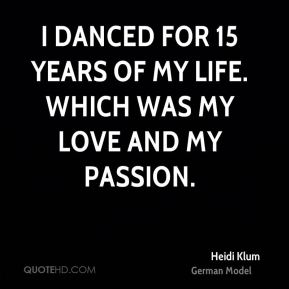 Heidi Klum - I danced for 15 years of my life. Which was my love and my passion.